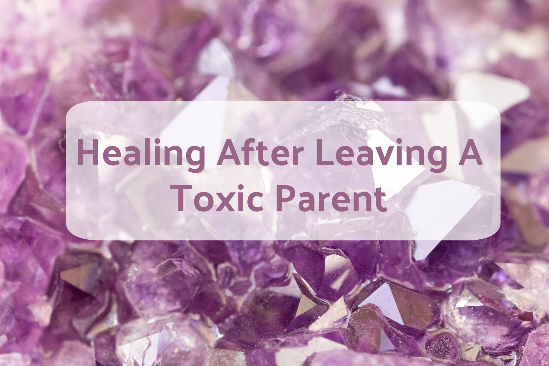 Healing After Leaving A Toxic Parent